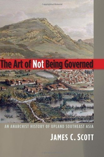 The Art of Not Being Governed: An Anarchist History of Upland Southeast Asia (Yale Agrarian Studies Series) (Hardcover)