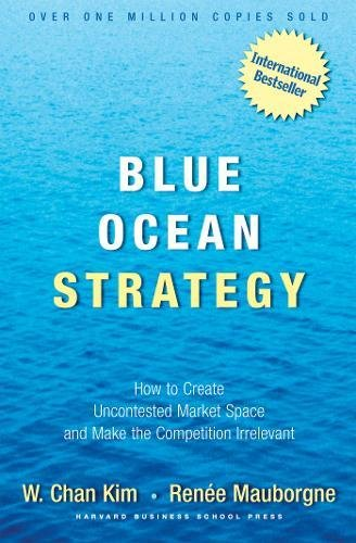 Blue Ocean Strategy: How To Create Uncontested Market Space And Make The Competition Irrelevant por W. Chan Kim