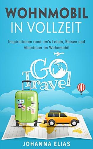 Wohnwagen in Vollzeit: Inspirationen rund um´s Leben, Reisen und Abenteuer im Wohnmobil