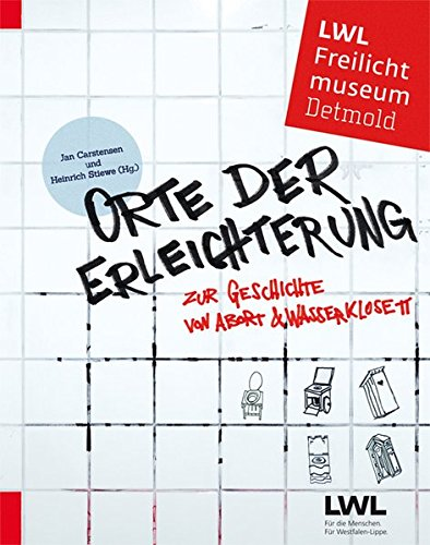 Orte der Erleichterung: Zur Geschichte von Abort und Wasserklosett (Schriften des LWL-Freilichtmuseums Detmold)