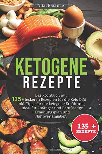 Ketogene Rezepte: Das Kochbuch mit 135 + leckeren Rezepten für die Keto Diät inkl. Tipps für die ketogene Ernährung - ideal für Anfänger und Berufstätige + Ernährungsplan und Nährwertangaben