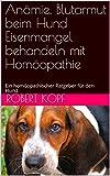 Anämie, Blutarmut beim Hund Eisenmangel behandeln mit Homöopathie: Ein homöopathischer Ratgeber für den Hund