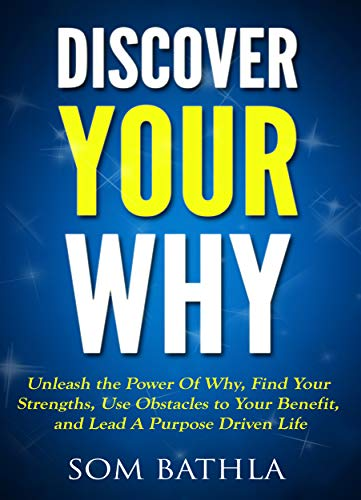 Discover Your Why: Unleash the Power Of Why, Find Your Strengths, Use Obstacles to Your Benefit, and Lead A Purpose Driven Life (Personal Mastery Series Book 1) (English Edition)