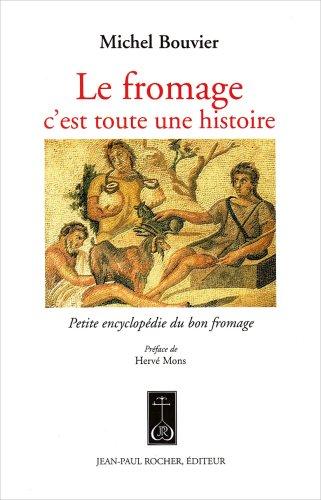 Le fromage, c'est toute une histoire : Petite encyclopédie du bon fromage par Michel Bouvier