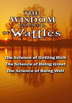 The Wisdom of Wallace D. Wattles - Including: The Science of Getting Rich, The Science of Being Great & The Science of Being Well (English Edition) von [Wattles, Wallace D.]