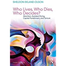 Who Lives, Who Dies, Who Decides?: Abortion, Assisted Dying, Capital Punishment, and Torture