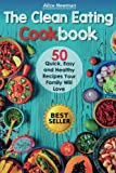 The Clean Eating Cookbook: 50 Quick, Easy and Delicious Recipes Your Family Will Love.