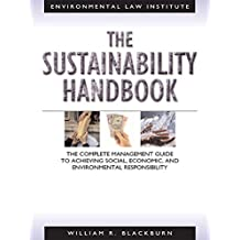 Blackburn's The Sustainability Handbook: The Complete Management Guide To Achieving Social, Economic and Environmental Responsibility: The Complete Management ... Responsibility (Environmental Law Institute)