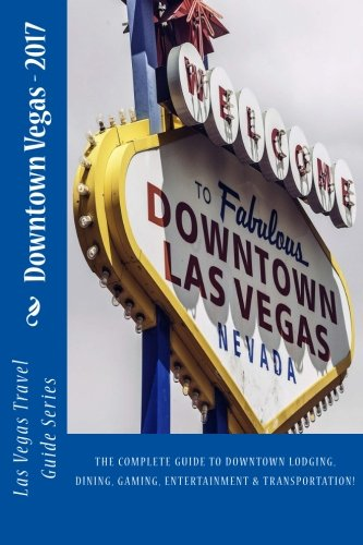 Downtown Vegas: The complete guide to downtown lodging, dining, gaming, entertainment and transportation! (Las Vegas Travel Guide Series, Band 2) -