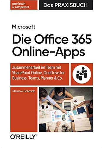 Die Microsoft Office 365 Online-Apps - Das Praxisbuch für Anwender: Zusammenarbeit im Team mit SharePoint Online, OneDrive for Business, Teams, Planner und Co.