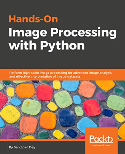 Hands-On Image Processing with Python: Perform high-scale image processing for advanced image analysis and effective interpretation of image datasets