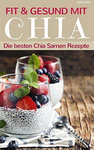 Fit und gesund mit Chia - Die besten Chia Samen Rezepte (Superfoods im Alltag 1)