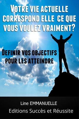 Votre vie actuelle correspond elle à ce que vous voulez vraiment?: Définir vos objectifs pour les atteindre (Objectifs et Passions t. 1) par Line Emmanuelle