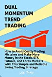 Dual Momentum Trend Trading: How to Avoid Costly Trading Mistakes and Make More Money in the Stock, ETF, Futures and Forex Markets with This Simple and Reliable Swing Trading Strategy