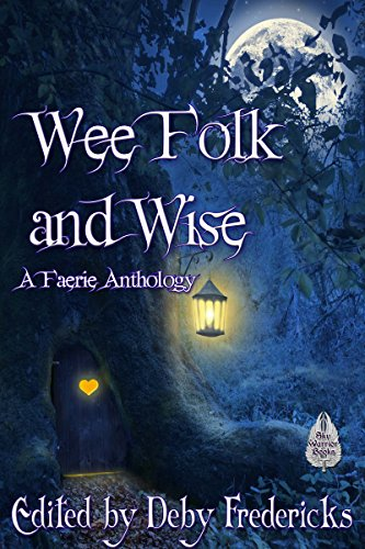 Wee Folk and Wise: A Faerie Anthology by [Fredericks, Deby, Radford, Irene, Ward, Cynthia, Frishberg, Manny, Vick, Edd, Csernica, Lillian, Johnson, Michael Lee, Moore, Kara Race, Thorogood, Philip]