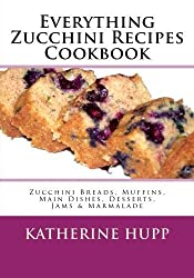 Everything Zucchini Recipes Cookbook: Zucchini Breads, Muffins, Main Dishes, Desserts, Jams & Marmalade by Katherine Hupp (2013-08-12)