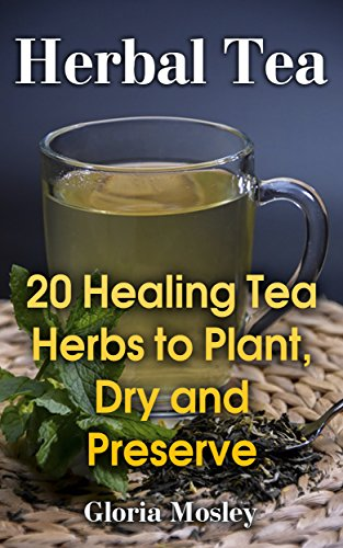 Herbal Tea: 20 Healing Tea Herbs to Plant, Dry and Preserve (English Edition)