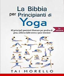 Yoga: La Bibbia per Principianti di Yoga: 63 principali posizioni illustrate per perdita di peso, sollievo dallo stress e pace interiore (Italian Edition)