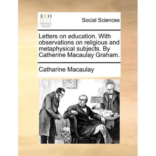 Letters on education. With observations on religious and metaphysical subjects. By Catherine Macaulay Graham. by Catharine Macaulay (2010-05-28)