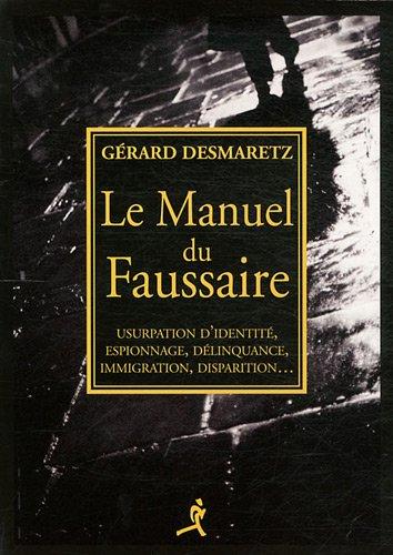 Le Manuel du Faussaire : Usurpation d'identité, espionnage, délinquance, immigration, disparition...