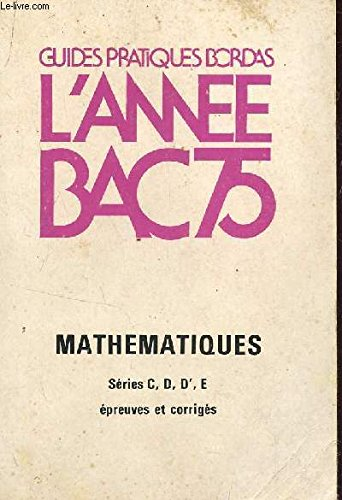 L'ANNEE BAC 75 / MATHEMATIQUE - SERIES CDD'E - EPREUVES ET CORRIGES / COLLECTION GUIDES PRATIQUES BORDAS.