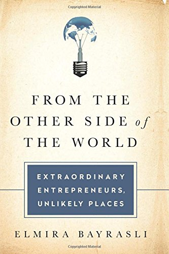From the Other Side of the World: Extraordinary Entrepreneurs, Unlikely Places