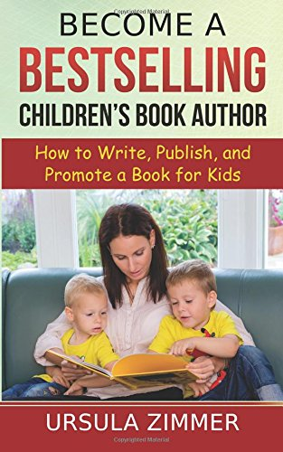Become A Bestselling Children?s Book Author: How to Write, Publish, and Promote a Book for Kids