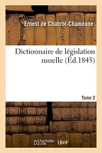 Dictionnaire de législation usuelle : notions du droit civil, commercial et administratif. T. 2: Avec des formules d'actes et de contrats, et le droit d'enregistrement de chacun d'eux