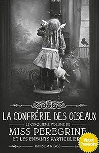 Miss Peregrine et les enfants particuliers, tome 5 : La confrérie des oiseaux par Ransom Riggs
