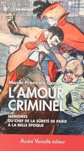 L'Amour criminel : Les mémoires du chef de la Sûreté de Paris à la Belle Epoque