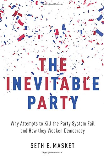 The Inevitable Party: Why Attempts to Kill the Party System Fail and How they Weaken Democracy