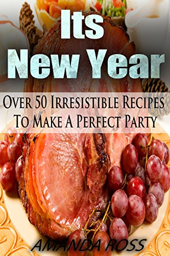 Its New Year!: Over 50 Irresistible Recipes To Make A Perfect Party (English Edition)