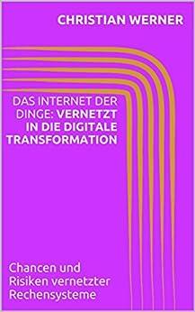 Das Internet der Dinge: Vernetzt in die Digitale Transformation: Chancen und Risiken vernetzter Rechensysteme von [Werner, Christian]