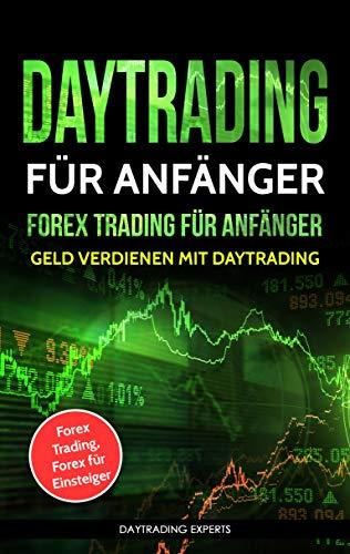 Daytrading für Anfänger - Forex Trading für Anfänger: Geld verdienen mit Daytrading (Forex Trading, Forex für Einsteiger)