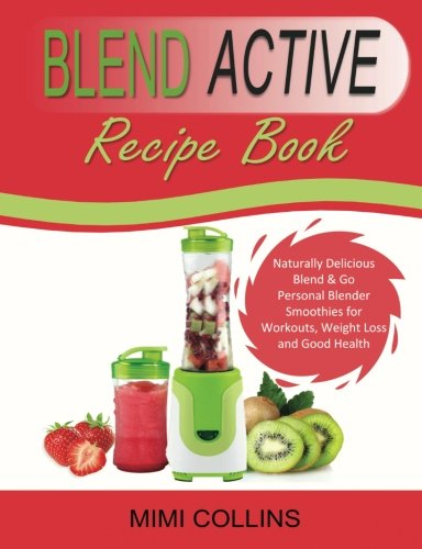 Blend Active Recipe Book: Naturally Delicious Blend & Go Personal Blender Smoothies for Workouts, Weight Loss and Good Health (Blend Active Recipe ... Active Bottle, Blend Active Blender, Band 1)