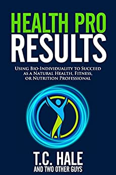 Health Pro Results: Using Bio-Individuality To Succeed As A Natural Health, Fitness, Or Nutrition Professional by [Hale, T.C.]