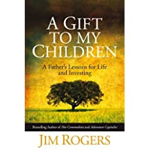 A Gift to My Children: A Father's Lessons for Life and Investing by Jim Rogers (2009-05-08)
