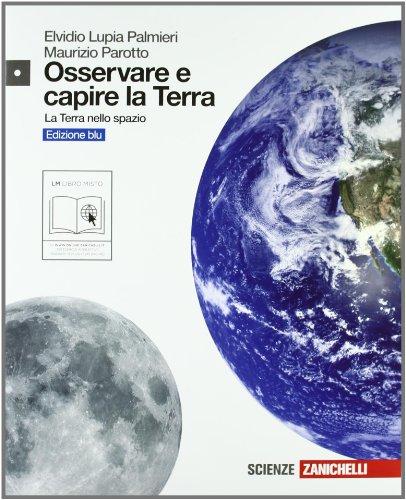 Osservare e capire la Terra. Ediz. blu. La Terra nello spazio. Con espansione online. Per le Scuole superiori