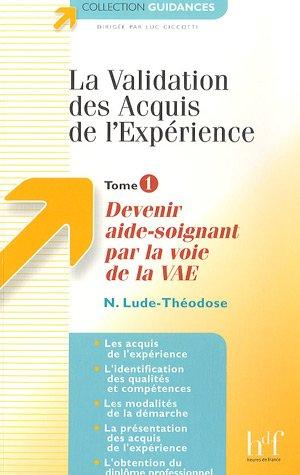 La Validation des Acquis de l'Expérience : Tome 1, Devenir aide-soignant par la voie de la VAE par N Lude-Théodose