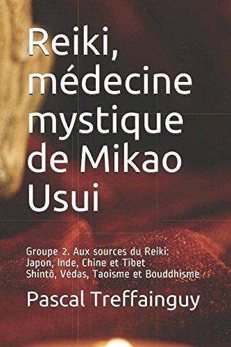 Reiki, médecine mystique de Mikao Usui: Groupe 2. Aux sources du Reiki: Japon, Inde, Chine et Tibet, Bouddhisme, Taoïsme et Shintô par Pascal Kolber Treffainguy