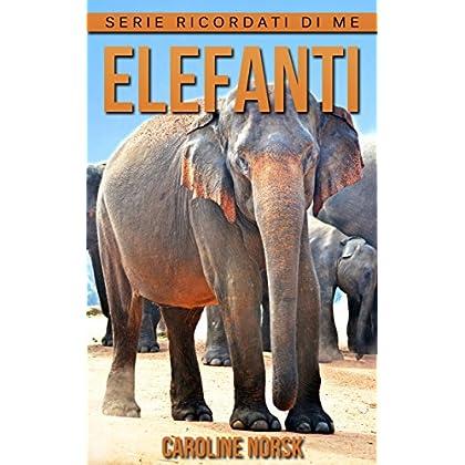Elefanti: Libro Sui Elefanti Per Bambini Con Foto Stupende & Storie Divertenti (Serie Ricordati Di Me)