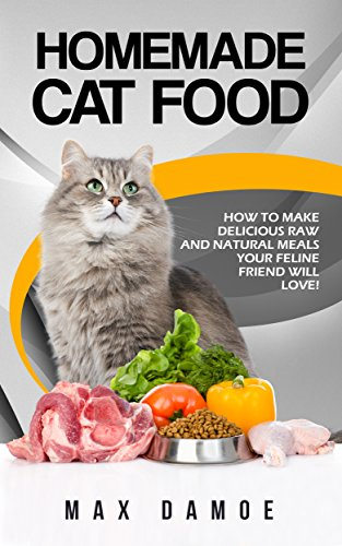 Homemade Cat Food: How To Make Delicious Raw And Natural Meals Your Feline Friend Will Love! (English Edition)