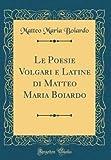 Le Poesie Volgari E Latine Di Matteo Maria Boiardo (Classic Reprint)