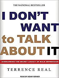 I Don't Want to Talk About It: Overcoming the Secret Legacy of Male Depression by Terrence Real (2011-12-05)