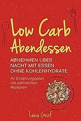 Low Carb Abendessen: Abnehmen über Nacht mit Essen ohne Kohlenhydrate - Ihr Ernährungsplan mit zahlreichen Rezepten (Zur Traumfigur mit Low Carb  3)