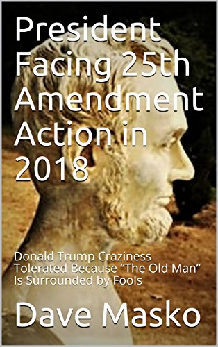 "President Facing 25th Amendment Action in 2018: Donald Trump Craziness Tolerated Because ""The Old Man"" Is Surrounded by Fools (English Edition)"