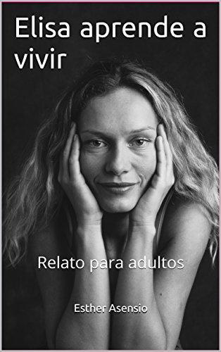Elisa aprende a vivir: Relato para adultos por Esther Asensio