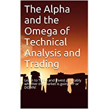 The Alpha and the Omega of Technical Analysis and Trading: Learn to Trade and Invest profitably whether the market is going UP or DOWN!
