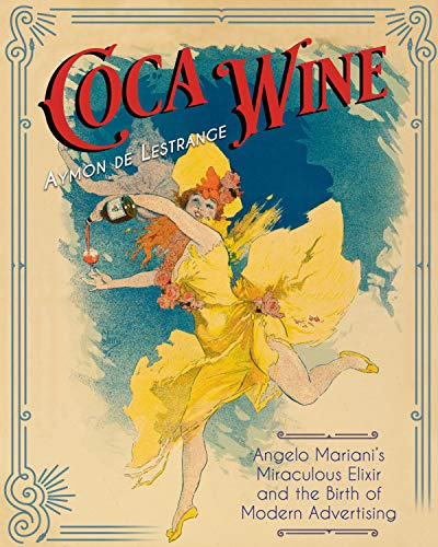Coca Wine: Angelo Mariani's Miraculous Elixir and the Birth of Modern Advertising (Wein-extrakt)