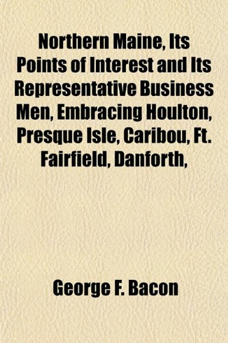Northern Maine, Its Points of Interest and Its Representative Business Men, Embracing Houlton, Presque Isle, Caribou, Ft. Fairfield, Danforth,